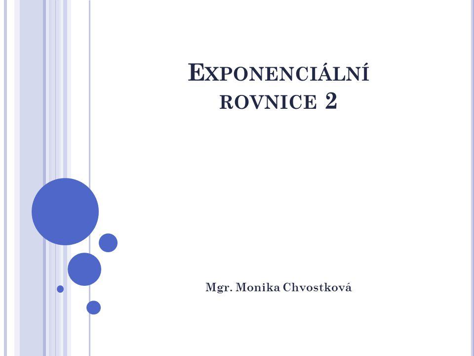 E XPONENCIÁLNÍ ROVNICE 2 Mgr. Monika Chvostková