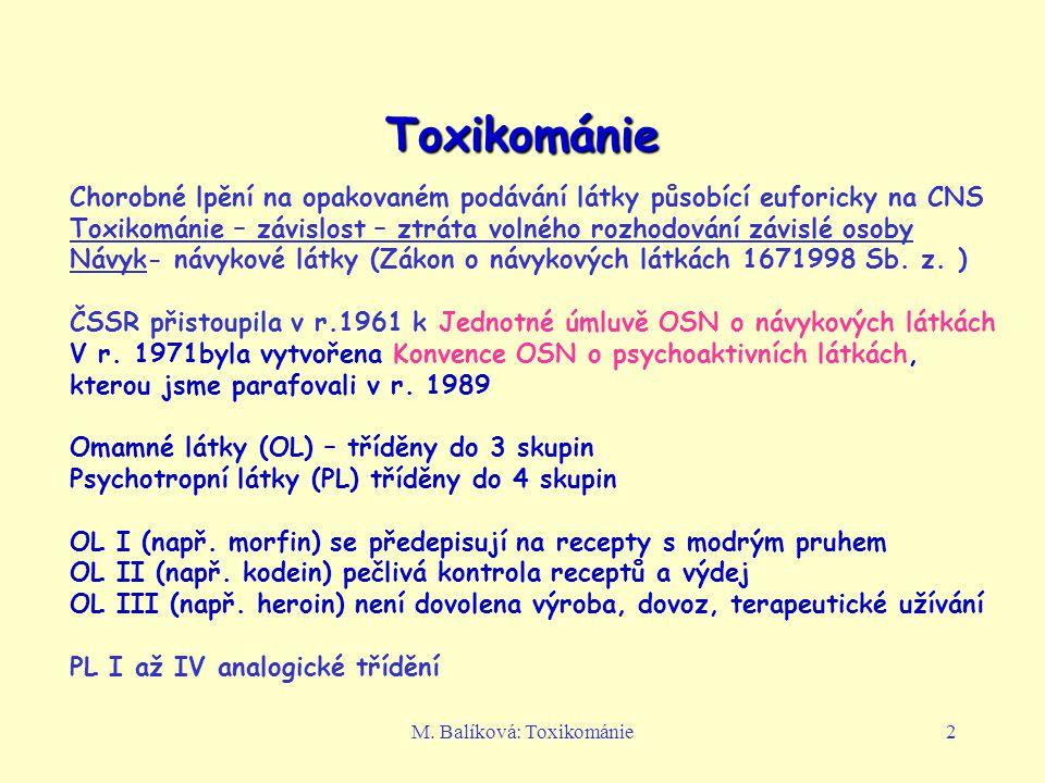 M. Balíková: Toxikománie2 Toxikománie Chorobné lpění na opakovaném podávání látky působící euforicky na CNS Toxikománie – závislost – ztráta volného r