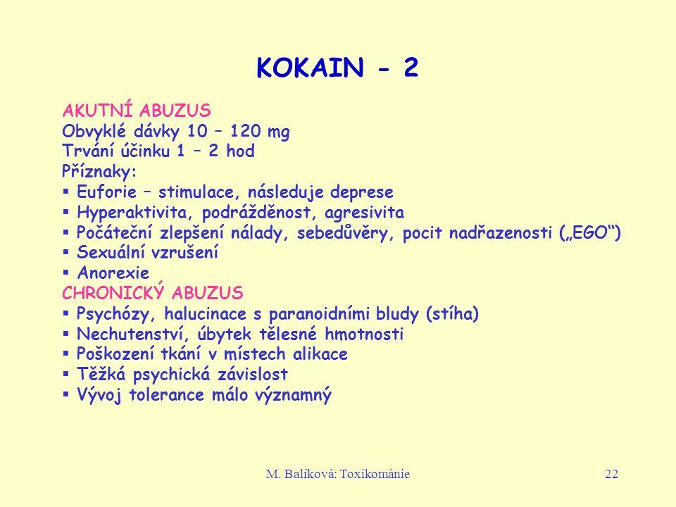 M. Balíková: Toxikománie22 KOKAIN - 2 AKUTNÍ ABUZUS Obvyklé dávky 10 – 120 mg Trvání účinku 1 – 2 hod Příznaky:  Euforie – stimulace, následuje depre