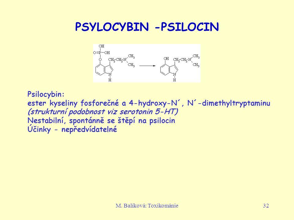 M. Balíková: Toxikománie32 PSYLOCYBIN -PSILOCIN Psilocybin: ester kyseliny fosforečné a 4-hydroxy-N´, N´-dimethyltryptaminu (strukturní podobnost viz