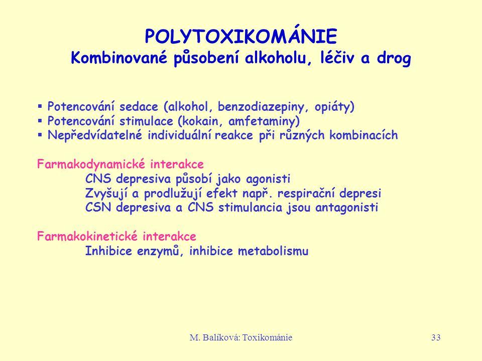 M. Balíková: Toxikománie33 POLYTOXIKOMÁNIE Kombinované působení alkoholu, léčiv a drog  Potencování sedace (alkohol, benzodiazepiny, opiáty)  Potenc