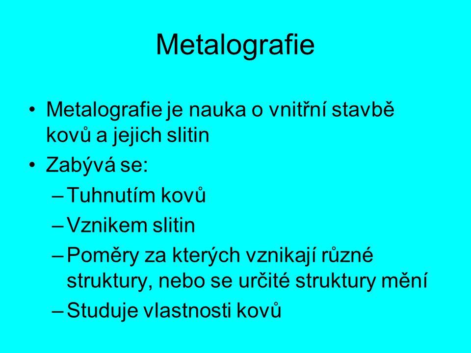 Metalografie Metalografie je nauka o vnitřní stavbě kovů a jejich slitin Zabývá se: –Tuhnutím kovů –Vznikem slitin –Poměry za kterých vznikají různé s