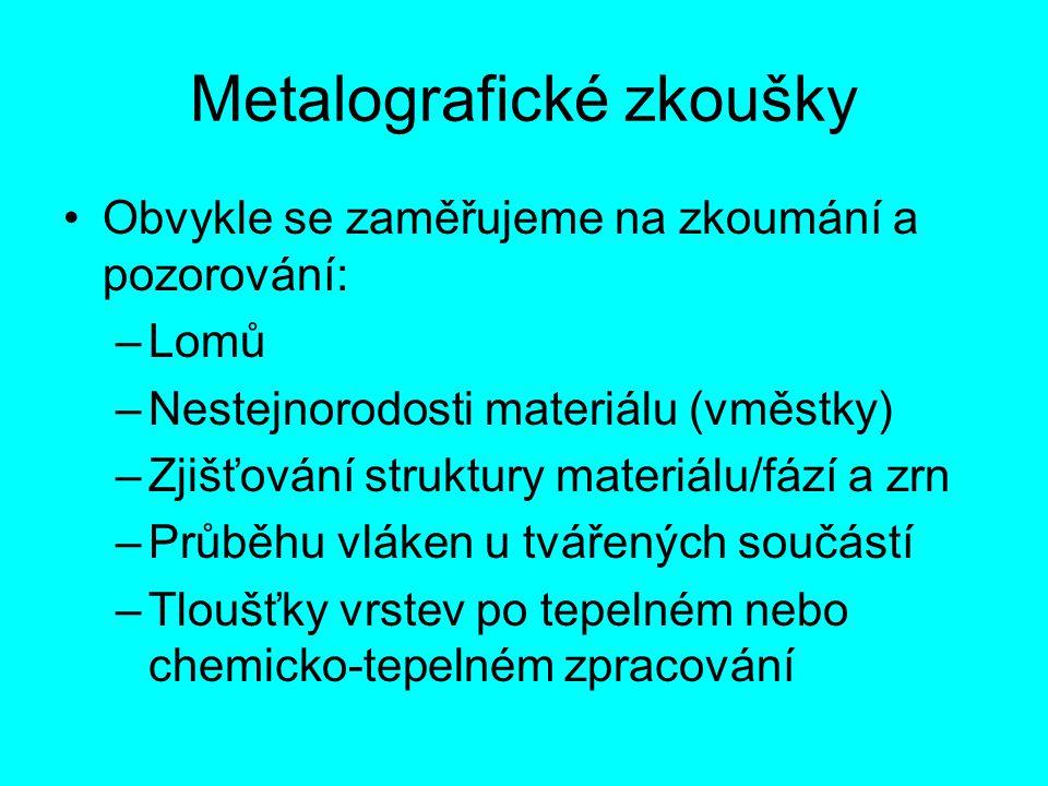 Metalografické zkoušky Obvykle se zaměřujeme na zkoumání a pozorování: –Lomů –Nestejnorodosti materiálu (vměstky) –Zjišťování struktury materiálu/fází