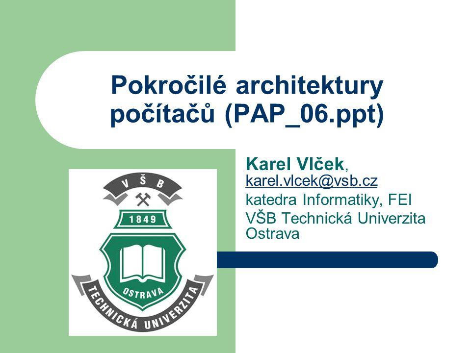 Pokročilé architektury počítačů (PAP_06.ppt) Karel Vlček, karel.vlcek@vsb.cz karel.vlcek@vsb.cz katedra Informatiky, FEI VŠB Technická Univerzita Ostrava