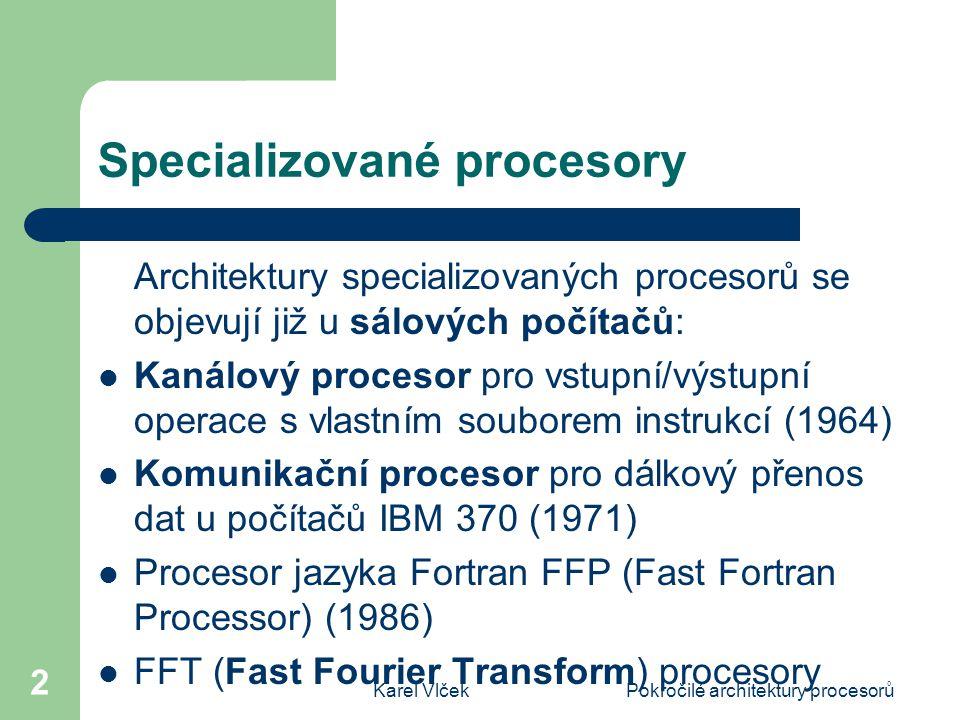 Karel VlčekPokročilé architektury procesorů 2 Specializované procesory Architektury specializovaných procesorů se objevují již u sálových počítačů: Kanálový procesor pro vstupní/výstupní operace s vlastním souborem instrukcí (1964) Komunikační procesor pro dálkový přenos dat u počítačů IBM 370 (1971) Procesor jazyka Fortran FFP (Fast Fortran Processor) (1986) FFT (Fast Fourier Transform) procesory