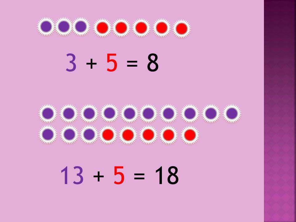 3 + 5 = 83 + 5 = 8 13 + 5 = 18