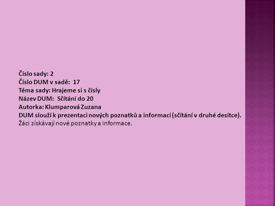 Číslo sady: 2 Číslo DUM v sadě: 17 Téma sady: Hrajeme si s čísly Název DUM: Sčítání do 20 Autorka: Klumparová Zuzana DUM slouží k prezentaci nových poznatků a informací (sčítání v druhé desítce).