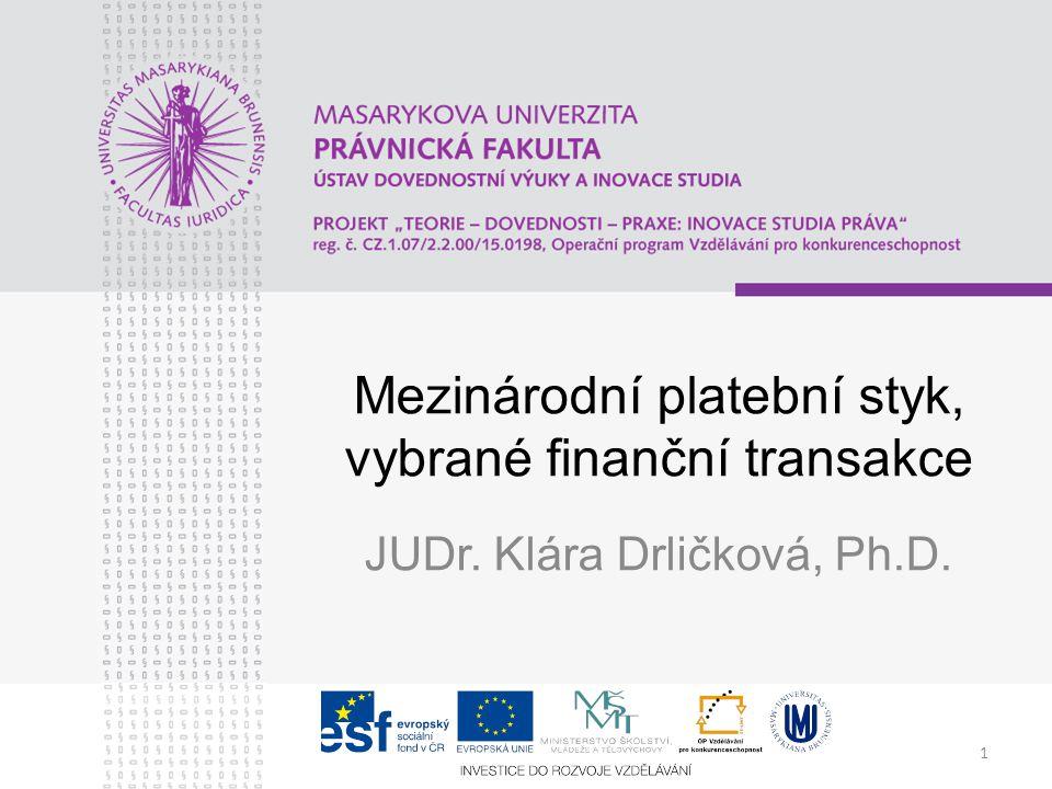 1 Mezinárodní platební styk, vybrané finanční transakce JUDr. Klára Drličková, Ph.D.