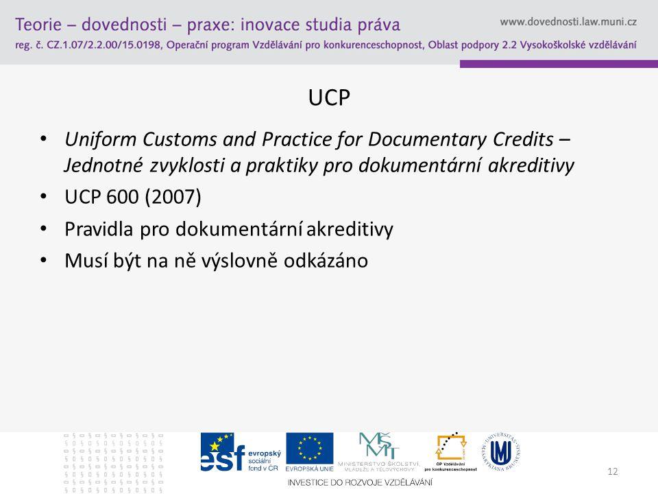 12 UCP Uniform Customs and Practice for Documentary Credits – Jednotné zvyklosti a praktiky pro dokumentární akreditivy UCP 600 (2007) Pravidla pro do