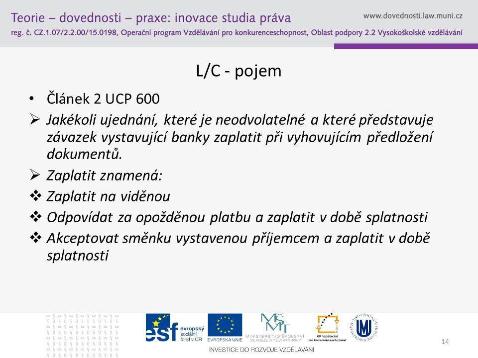 14 L/C - pojem Článek 2 UCP 600  Jakékoli ujednání, které je neodvolatelné a které představuje závazek vystavující banky zaplatit při vyhovujícím pře