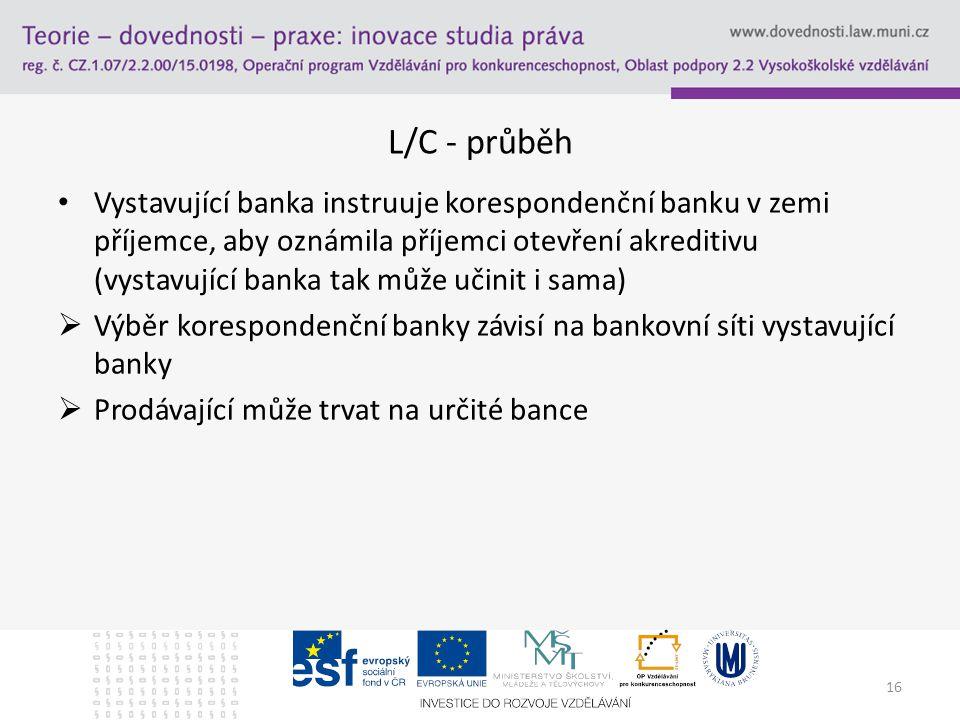 16 L/C - průběh Vystavující banka instruuje korespondenční banku v zemi příjemce, aby oznámila příjemci otevření akreditivu (vystavující banka tak můž