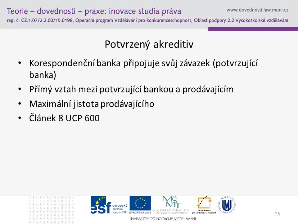 25 Potvrzený akreditiv Korespondenční banka připojuje svůj závazek (potvrzující banka) Přímý vztah mezi potvrzující bankou a prodávajícím Maximální ji