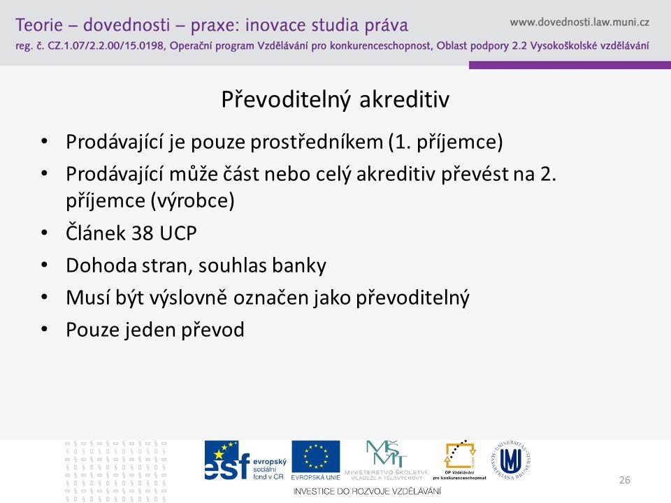 26 Převoditelný akreditiv Prodávající je pouze prostředníkem (1. příjemce) Prodávající může část nebo celý akreditiv převést na 2. příjemce (výrobce)