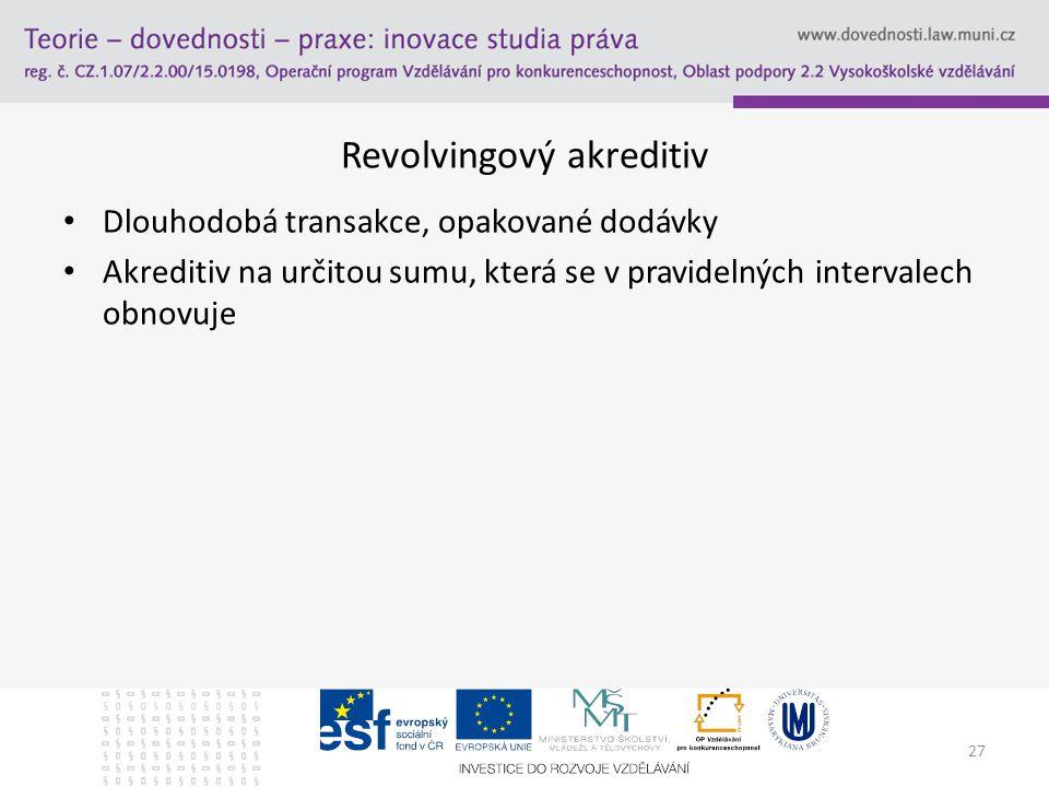 27 Revolvingový akreditiv Dlouhodobá transakce, opakované dodávky Akreditiv na určitou sumu, která se v pravidelných intervalech obnovuje