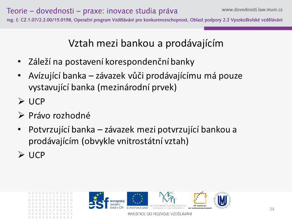 34 Vztah mezi bankou a prodávajícím Záleží na postavení korespondenční banky Avízující banka – závazek vůči prodávajícímu má pouze vystavující banka (