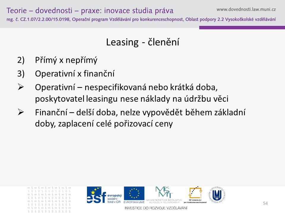 54 Leasing - členění 2)Přímý x nepřímý 3)Operativní x finanční  Operativní – nespecifikovaná nebo krátká doba, poskytovatel leasingu nese náklady na