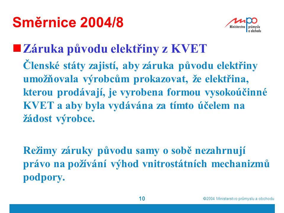  2004  Ministerstvo průmyslu a obchodu 10 Směrnice 2004/8 Záruka původu elektřiny z KVET Členské státy zajistí, aby záruka původu elektřiny umožňovala výrobcům prokazovat, že elektřina, kterou prodávají, je vyrobena formou vysokoúčinné KVET a aby byla vydávána za tímto účelem na žádost výrobce.