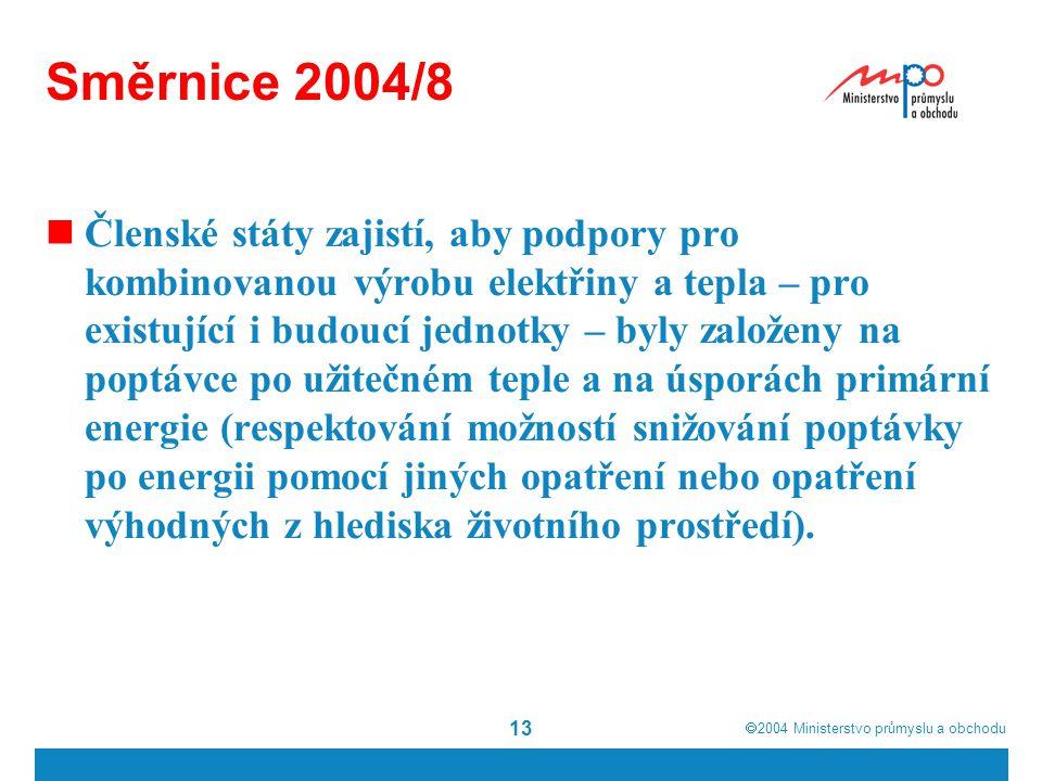  2004  Ministerstvo průmyslu a obchodu 13 Směrnice 2004/8 Členské státy zajistí, aby podpory pro kombinovanou výrobu elektřiny a tepla – pro existující i budoucí jednotky – byly založeny na poptávce po užitečném teple a na úsporách primární energie (respektování možností snižování poptávky po energii pomocí jiných opatření nebo opatření výhodných z hlediska životního prostředí).