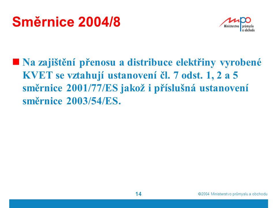  2004  Ministerstvo průmyslu a obchodu 14 Směrnice 2004/8 Na zajištění přenosu a distribuce elektřiny vyrobené KVET se vztahují ustanovení čl. 7 od
