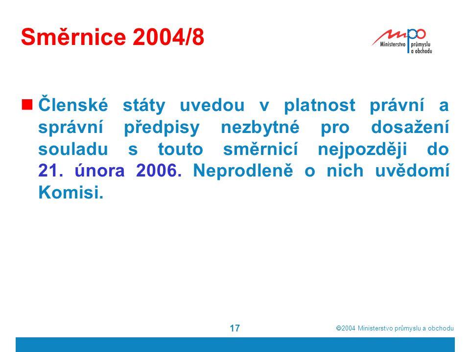  2004  Ministerstvo průmyslu a obchodu 17 Směrnice 2004/8 Členské státy uvedou v platnost právní a správní předpisy nezbytné pro dosažení souladu s touto směrnicí nejpozději do 21.