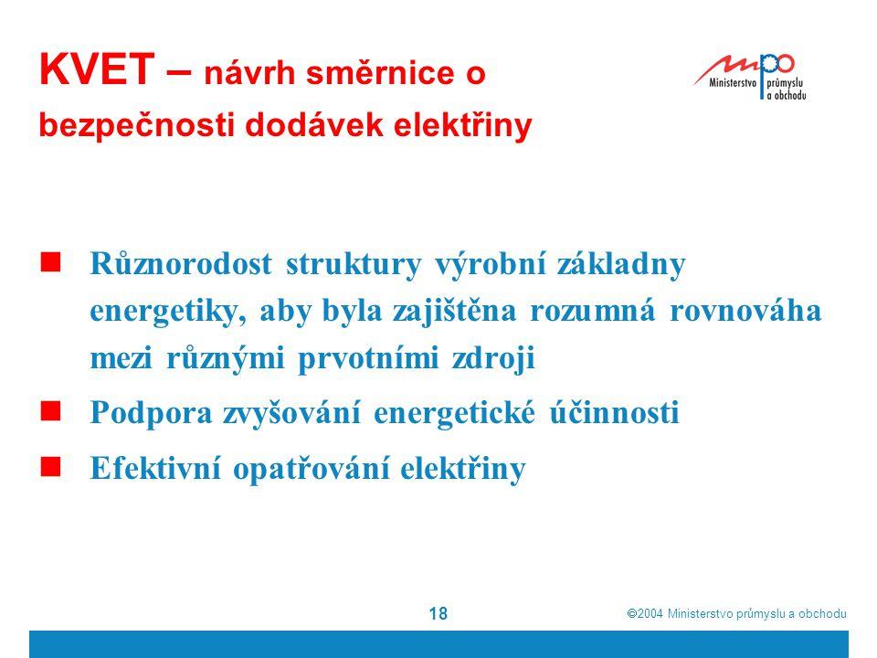  2004  Ministerstvo průmyslu a obchodu 18 KVET – návrh směrnice o bezpečnosti dodávek elektřiny Různorodost struktury výrobní základny energetiky, aby byla zajištěna rozumná rovnováha mezi různými prvotními zdroji Podpora zvyšování energetické účinnosti Efektivní opatřování elektřiny