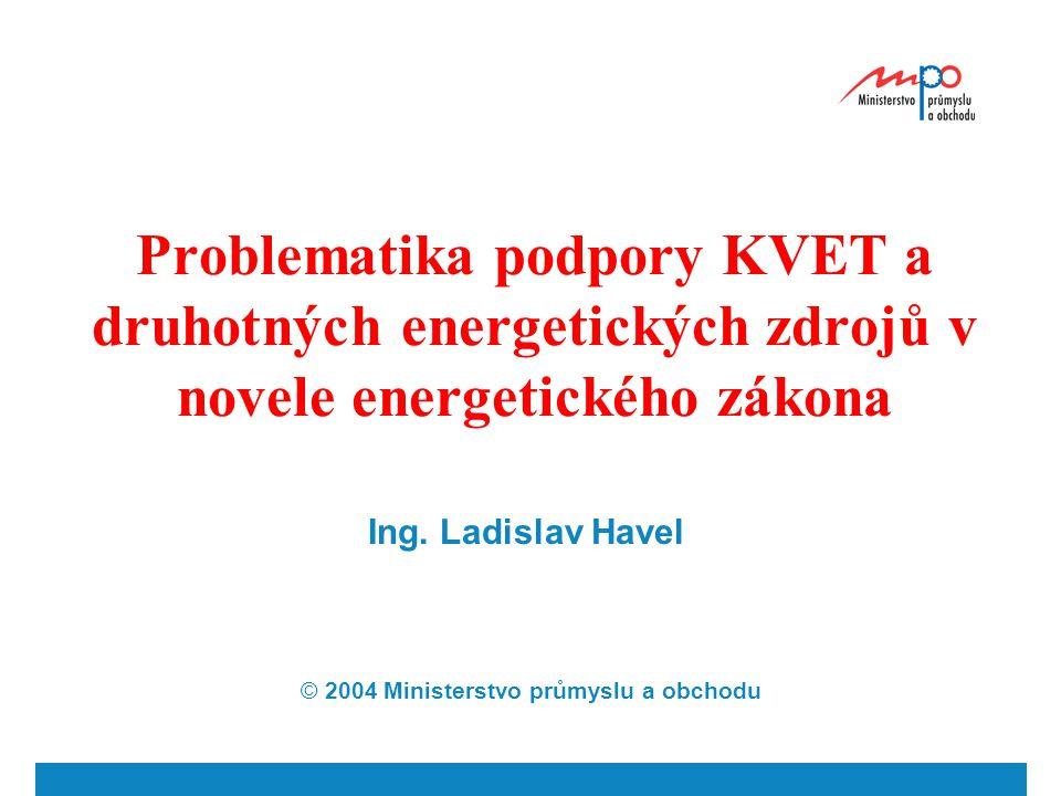 Problematika podpory KVET a druhotných energetických zdrojů v novele energetického zákona Ing. Ladislav Havel © 2004 Ministerstvo průmyslu a obchodu