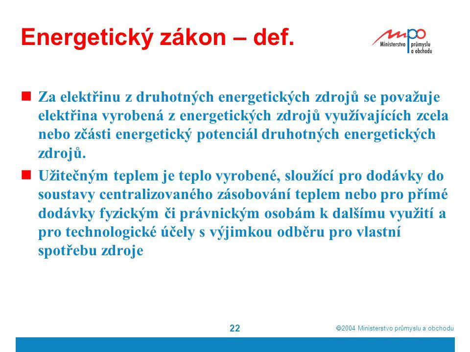  2004  Ministerstvo průmyslu a obchodu 22 Energetický zákon – def. Za elektřinu z druhotných energetických zdrojů se považuje elektřina vyrobená z