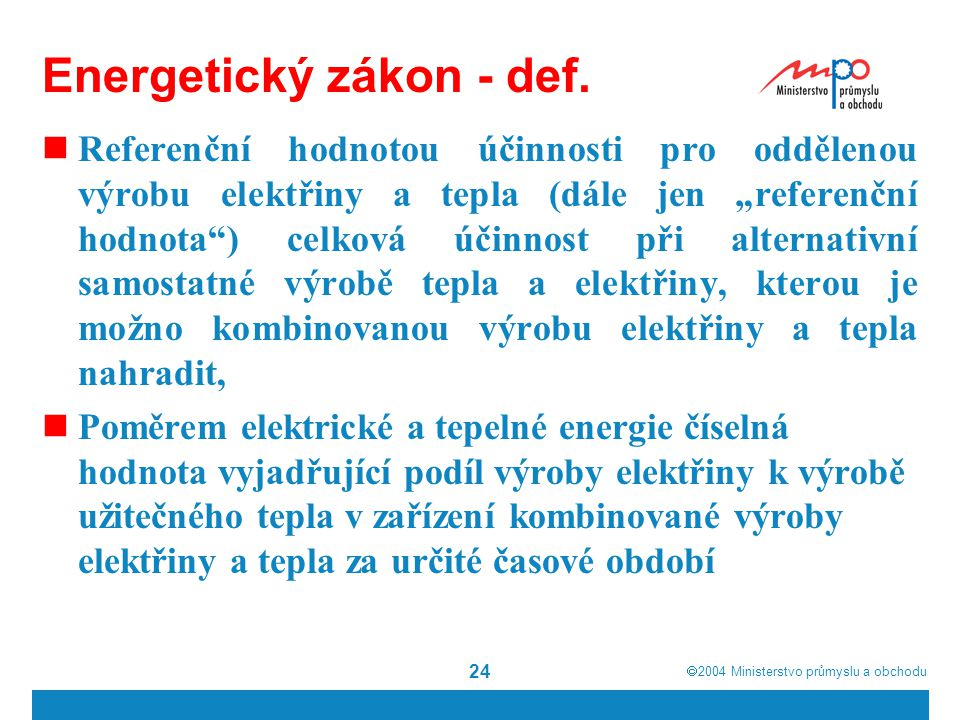 """ 2004  Ministerstvo průmyslu a obchodu 24 Energetický zákon - def. Referenční hodnotou účinnosti pro oddělenou výrobu elektřiny a tepla (dále jen """""""
