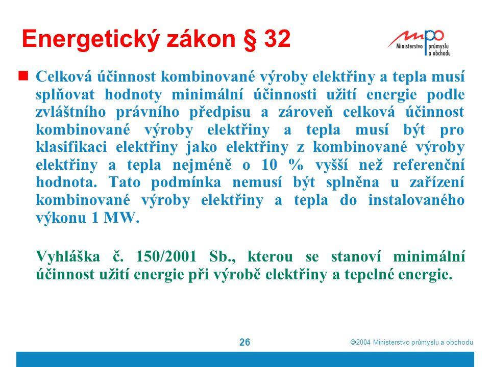  2004  Ministerstvo průmyslu a obchodu 26 Energetický zákon § 32 Celková účinnost kombinované výroby elektřiny a tepla musí splňovat hodnoty minimální účinnosti užití energie podle zvláštního právního předpisu a zároveň celková účinnost kombinované výroby elektřiny a tepla musí být pro klasifikaci elektřiny jako elektřiny z kombinované výroby elektřiny a tepla nejméně o 10 % vyšší než referenční hodnota.