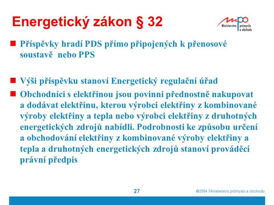  2004  Ministerstvo průmyslu a obchodu 27 Energetický zákon § 32 Příspěvky hradí PDS přímo připojených k přenosové soustavě nebo PPS Výši příspěvku stanoví Energetický regulační úřad Obchodníci s elektřinou jsou povinni přednostně nakupovat a dodávat elektřinu, kterou výrobci elektřiny z kombinované výroby elektřiny a tepla nebo výrobci elektřiny z druhotných energetických zdrojů nabídli.