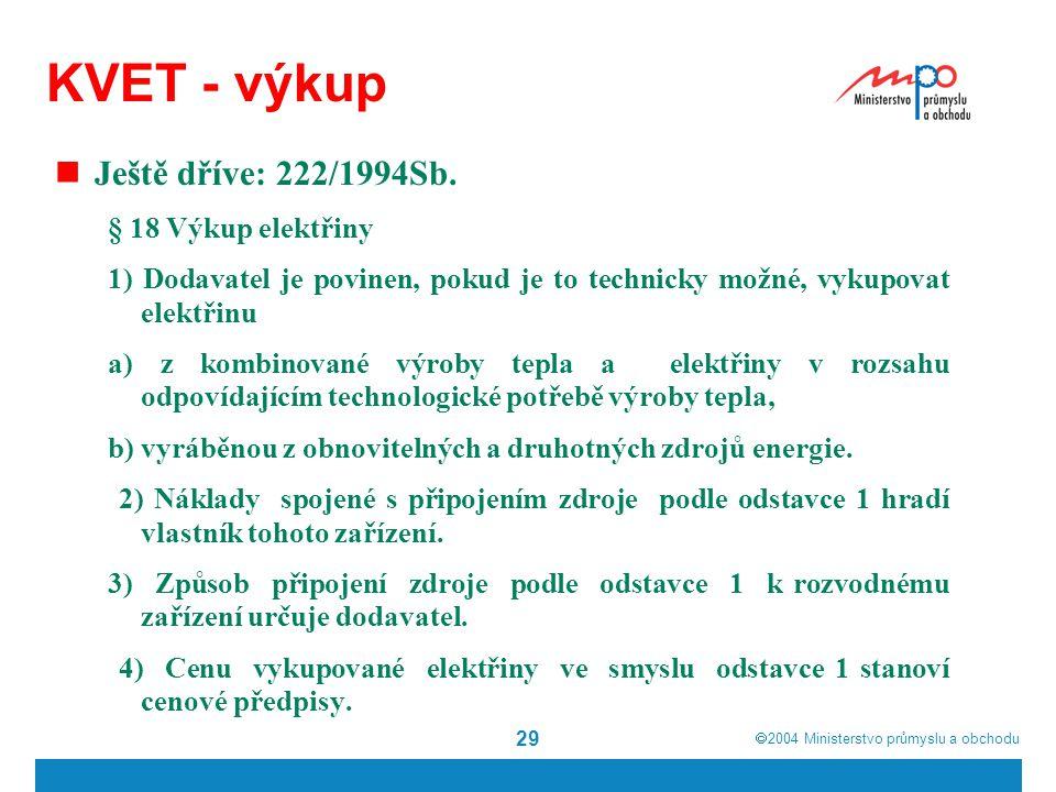  2004  Ministerstvo průmyslu a obchodu 29 KVET - výkup Ještě dříve: 222/1994Sb. § 18 Výkup elektřiny 1) Dodavatel je povinen, pokud je to technicky