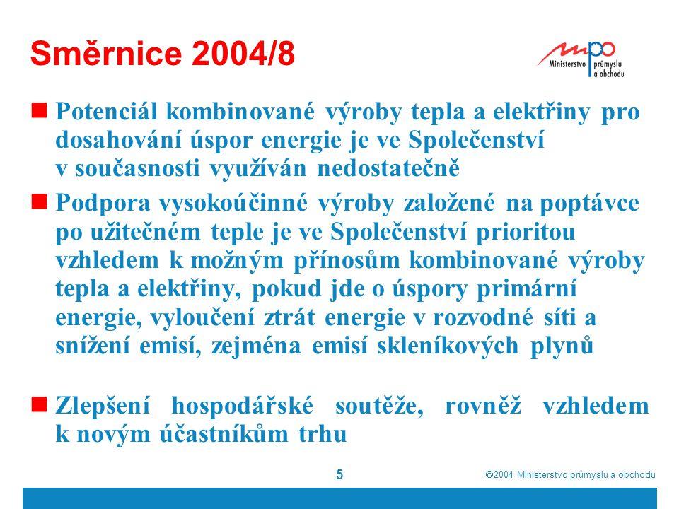  2004  Ministerstvo průmyslu a obchodu 5 Směrnice 2004/8 Potenciál kombinované výroby tepla a elektřiny pro dosahování úspor energie je ve Společenství v současnosti využíván nedostatečně Podpora vysokoúčinné výroby založené na poptávce po užitečném teple je ve Společenství prioritou vzhledem k možným přínosům kombinované výroby tepla a elektřiny, pokud jde o úspory primární energie, vyloučení ztrát energie v rozvodné síti a snížení emisí, zejména emisí skleníkových plynů Zlepšení hospodářské soutěže, rovněž vzhledem k novým účastníkům trhu