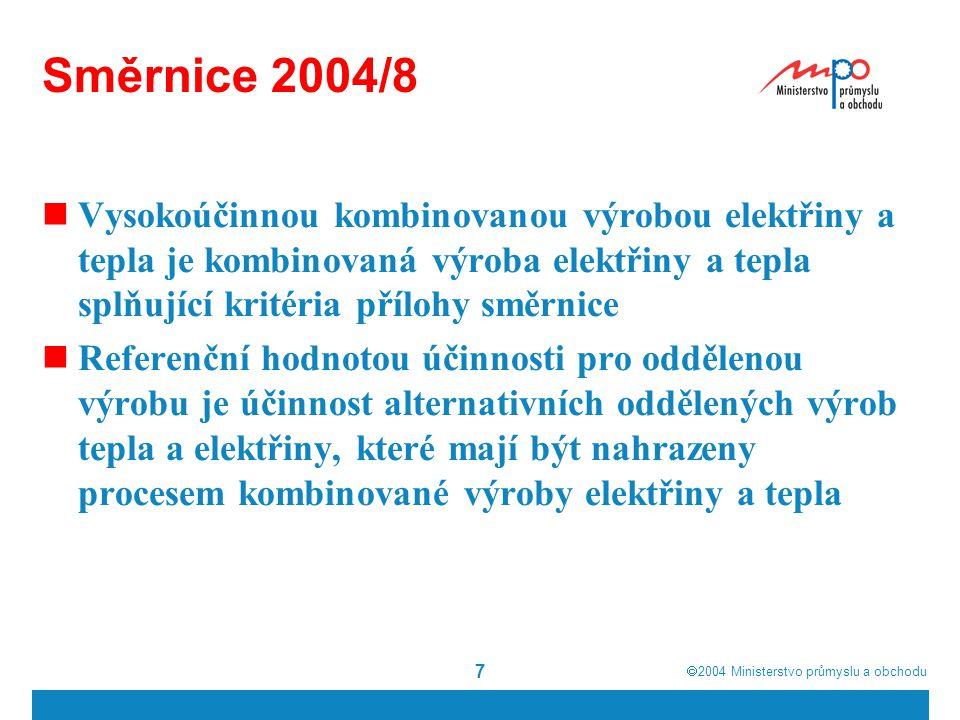  2004  Ministerstvo průmyslu a obchodu 7 Směrnice 2004/8 Vysokoúčinnou kombinovanou výrobou elektřiny a tepla je kombinovaná výroba elektřiny a tepla splňující kritéria přílohy směrnice Referenční hodnotou účinnosti pro oddělenou výrobu je účinnost alternativních oddělených výrob tepla a elektřiny, které mají být nahrazeny procesem kombinované výroby elektřiny a tepla