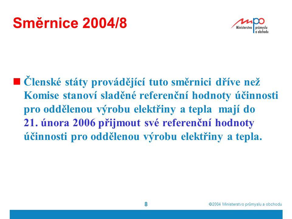  2004  Ministerstvo průmyslu a obchodu 8 Směrnice 2004/8 Členské státy provádějící tuto směrnici dříve než Komise stanoví sladěné referenční hodnoty účinnosti pro oddělenou výrobu elektřiny a tepla mají do 21.