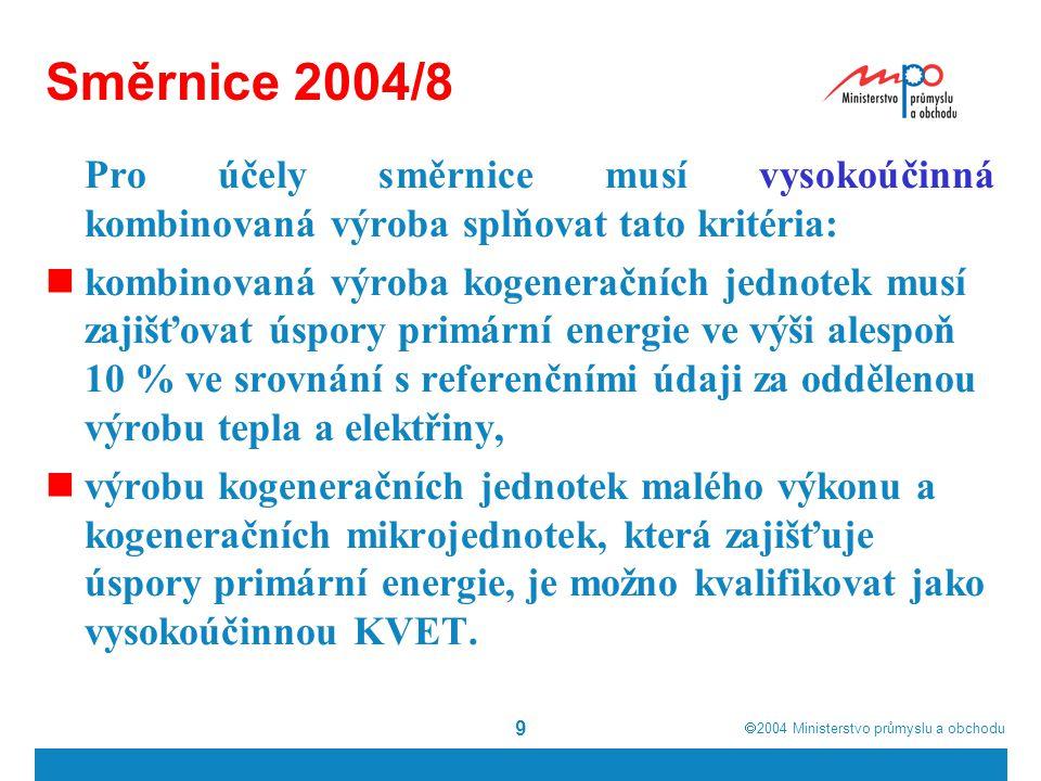  2004  Ministerstvo průmyslu a obchodu 9 Směrnice 2004/8 Pro účely směrnice musí vysokoúčinná kombinovaná výroba splňovat tato kritéria: kombinovaná výroba kogeneračních jednotek musí zajišťovat úspory primární energie ve výši alespoň 10 % ve srovnání s referenčními údaji za oddělenou výrobu tepla a elektřiny, výrobu kogeneračních jednotek malého výkonu a kogeneračních mikrojednotek, která zajišťuje úspory primární energie, je možno kvalifikovat jako vysokoúčinnou KVET.