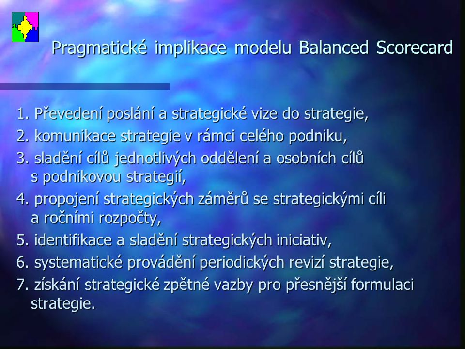 Pragmatické implikace modelu Balanced Scorecard 1. Převedení poslání a strategické vize do strategie, 2. komunikace strategie v rámci celého podniku,