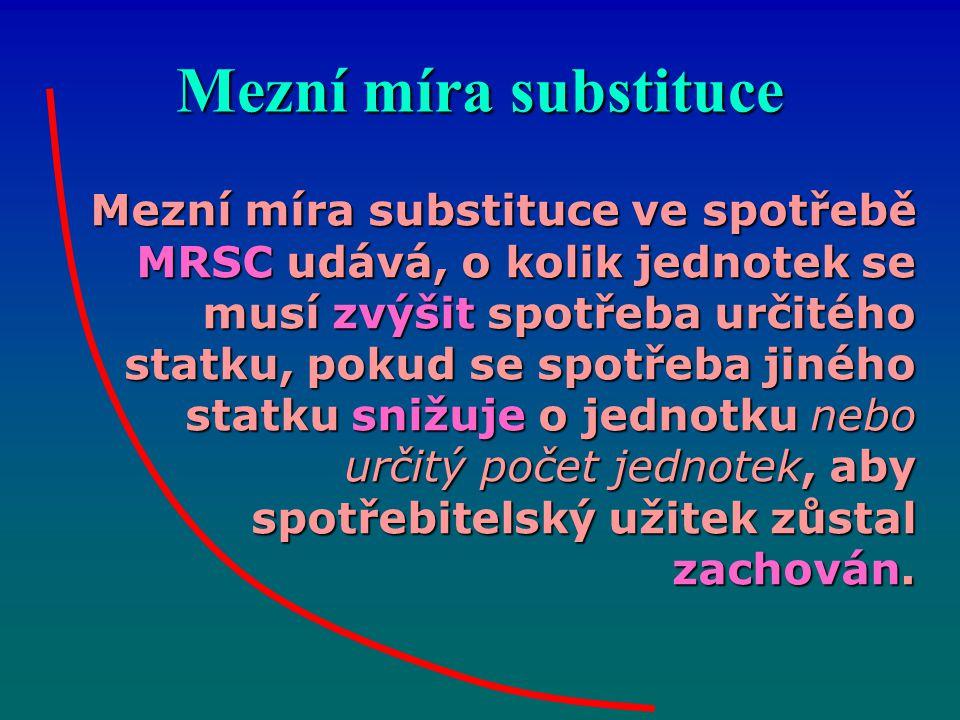 Mezní míra substituce Mezní míra substituce ve spotřebě MRSC udává, o kolik jednotek se musí zvýšit spotřeba určitého statku, pokud se spotřeba jiného