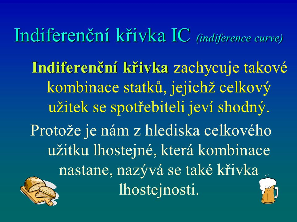 Indiferenční křivka IC (indiference curve) Indiferenční křivka Indiferenční křivka zachycuje takové kombinace statků, jejichž celkový užitek se spotře