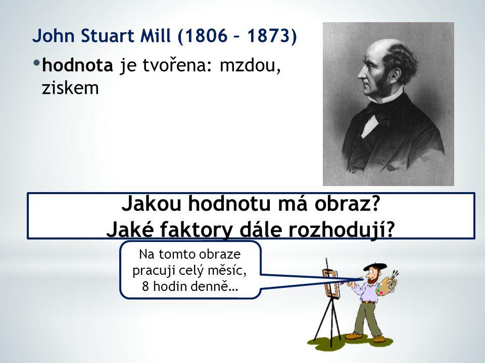 John Stuart Mill (1806 – 1873) hodnota je tvořena: mzdou, ziskem Jakou hodnotu má obraz? Jaké faktory dále rozhodují? Na tomto obraze pracuji celý měs