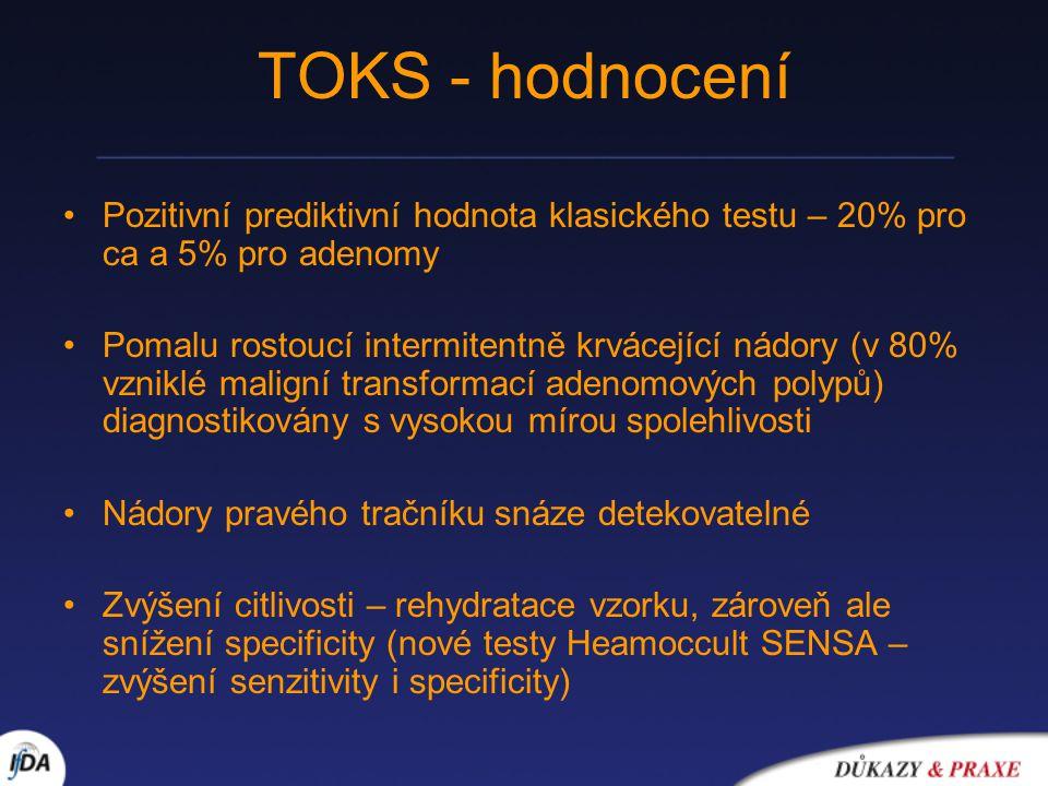TOKS - hodnocení Pozitivní prediktivní hodnota klasického testu – 20% pro ca a 5% pro adenomy Pomalu rostoucí intermitentně krvácející nádory (v 80% vzniklé maligní transformací adenomových polypů) diagnostikovány s vysokou mírou spolehlivosti Nádory pravého tračníku snáze detekovatelné Zvýšení citlivosti – rehydratace vzorku, zároveň ale snížení specificity (nové testy Heamoccult SENSA – zvýšení senzitivity i specificity)