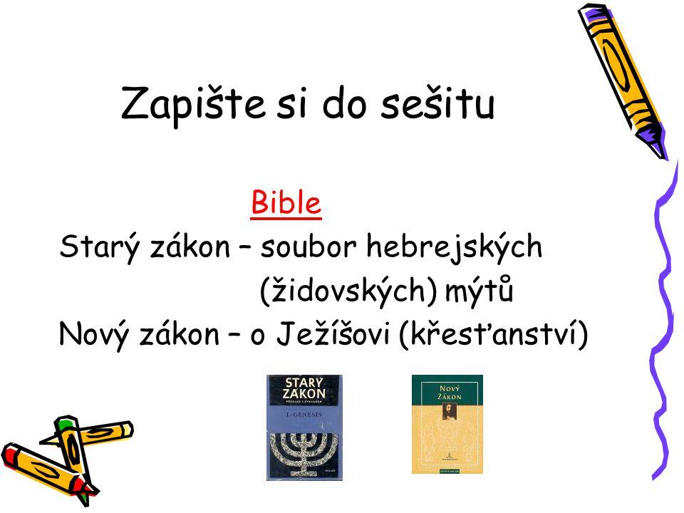Zapište si do sešitu Bible Starý zákon – soubor hebrejských (židovských) mýtů Nový zákon – o Ježíšovi (křesťanství)