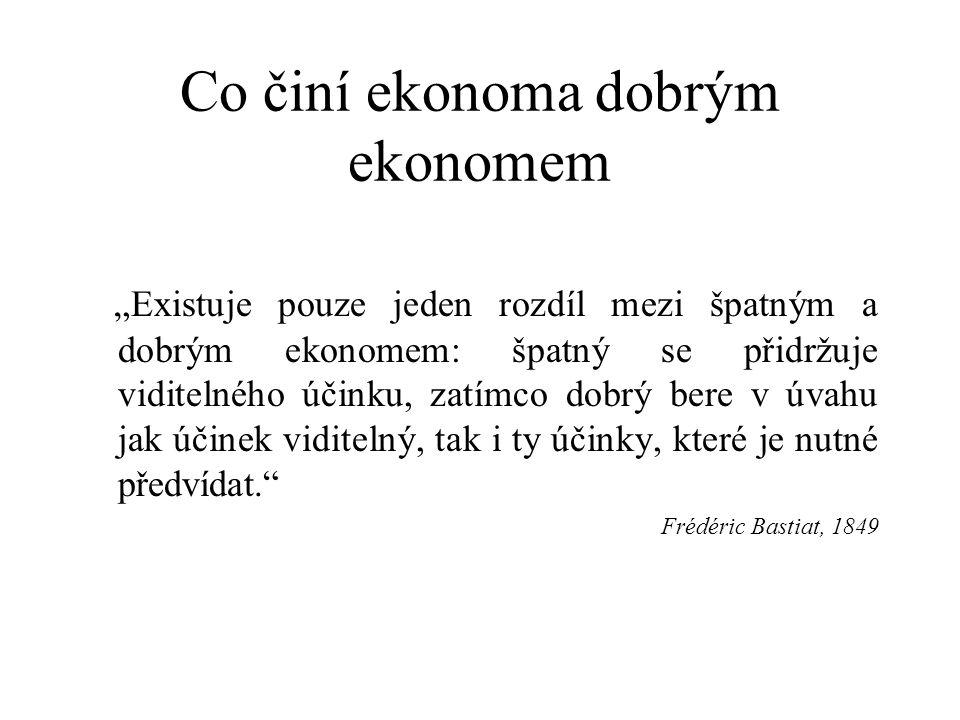 """Co činí ekonoma dobrým ekonomem """"Existuje pouze jeden rozdíl mezi špatným a dobrým ekonomem: špatný se přidržuje viditelného účinku, zatímco dobrý bere v úvahu jak účinek viditelný, tak i ty účinky, které je nutné předvídat. Frédéric Bastiat, 1849"""
