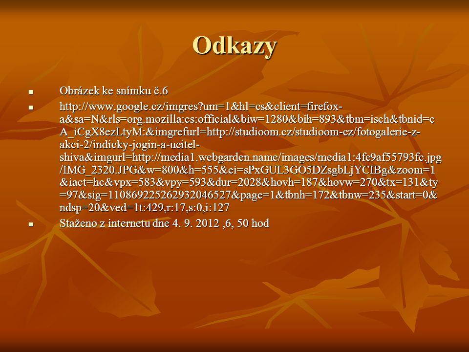 Odkazy Obrázek ke snímku č.6 Obrázek ke snímku č.6 http://www.google.cz/imgres um=1&hl=cs&client=firefox- a&sa=N&rls=org.mozilla:cs:official&biw=1280&bih=893&tbm=isch&tbnid=c A_iCgX8ezLtyM:&imgrefurl=http://studioom.cz/studioom-cz/fotogalerie-z- akci-2/indicky-jogin-a-ucitel- shiva&imgurl=http://media1.webgarden.name/images/media1:4fe9af55793fc.jpg /IMG_2320.JPG&w=800&h=555&ei=sPxGUL3GO5DZsgbLjYCIBg&zoom=1 &iact=hc&vpx=583&vpy=593&dur=2028&hovh=187&hovw=270&tx=131&ty =97&sig=110869225262932046527&page=1&tbnh=172&tbnw=235&start=0& ndsp=20&ved=1t:429,r:17,s:0,i:127 http://www.google.cz/imgres um=1&hl=cs&client=firefox- a&sa=N&rls=org.mozilla:cs:official&biw=1280&bih=893&tbm=isch&tbnid=c A_iCgX8ezLtyM:&imgrefurl=http://studioom.cz/studioom-cz/fotogalerie-z- akci-2/indicky-jogin-a-ucitel- shiva&imgurl=http://media1.webgarden.name/images/media1:4fe9af55793fc.jpg /IMG_2320.JPG&w=800&h=555&ei=sPxGUL3GO5DZsgbLjYCIBg&zoom=1 &iact=hc&vpx=583&vpy=593&dur=2028&hovh=187&hovw=270&tx=131&ty =97&sig=110869225262932046527&page=1&tbnh=172&tbnw=235&start=0& ndsp=20&ved=1t:429,r:17,s:0,i:127 Staženo z internetu dne 4.