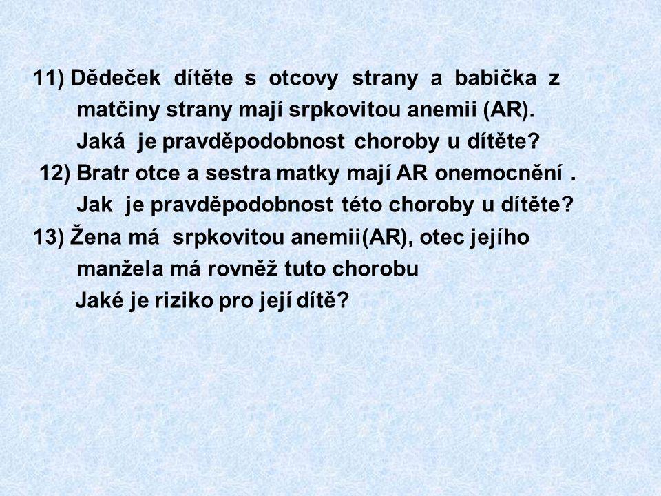 11) Dědeček dítěte s otcovy strany a babička z matčiny strany mají srpkovitou anemii (AR). Jaká je pravděpodobnost choroby u dítěte? 12) Bratr otce a