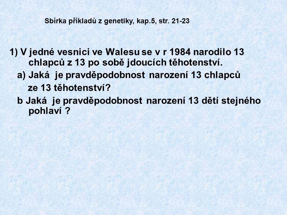 1) V jedné vesnici ve Walesu se v r 1984 narodilo 13 chlapců z 13 po sobě jdoucích těhotenství. a) Jaká je pravděpodobnost narození 13 chlapců ze 13 t