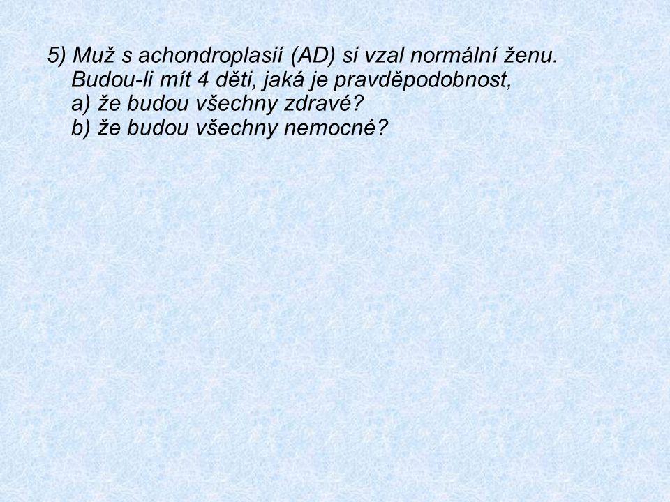 5) Muž s achondroplasií (AD) si vzal normální ženu. Budou-li mít 4 děti, jaká je pravděpodobnost, a) že budou všechny zdravé? b) že budou všechny nemo