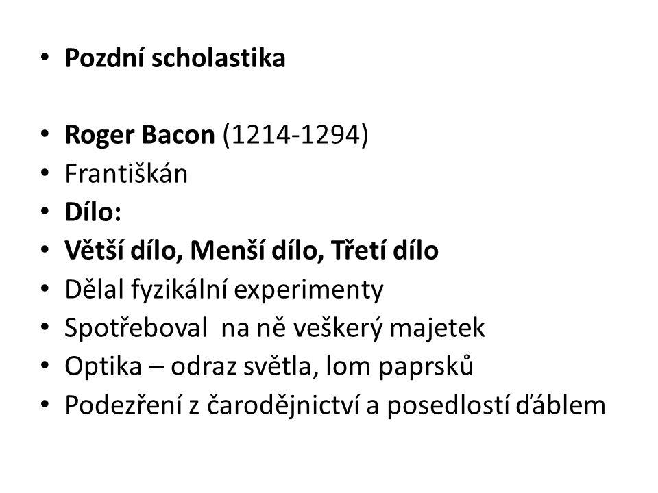 Pozdní scholastika Roger Bacon (1214-1294) Františkán Dílo: Větší dílo, Menší dílo, Třetí dílo Dělal fyzikální experimenty Spotřeboval na ně veškerý m