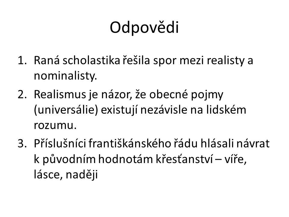 Odpovědi 1.Raná scholastika řešila spor mezi realisty a nominalisty. 2.Realismus je názor, že obecné pojmy (universálie) existují nezávisle na lidském