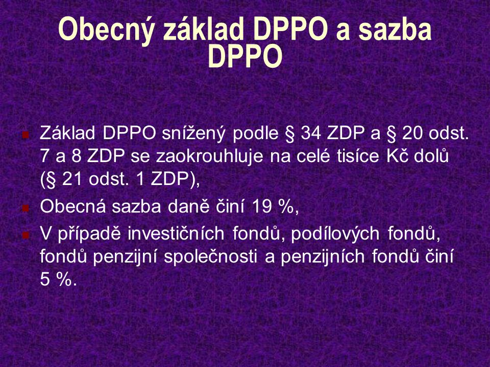 Obecný základ DPPO a sazba DPPO Základ DPPO snížený podle § 34 ZDP a § 20 odst. 7 a 8 ZDP se zaokrouhluje na celé tisíce Kč dolů (§ 21 odst. 1 ZDP), O