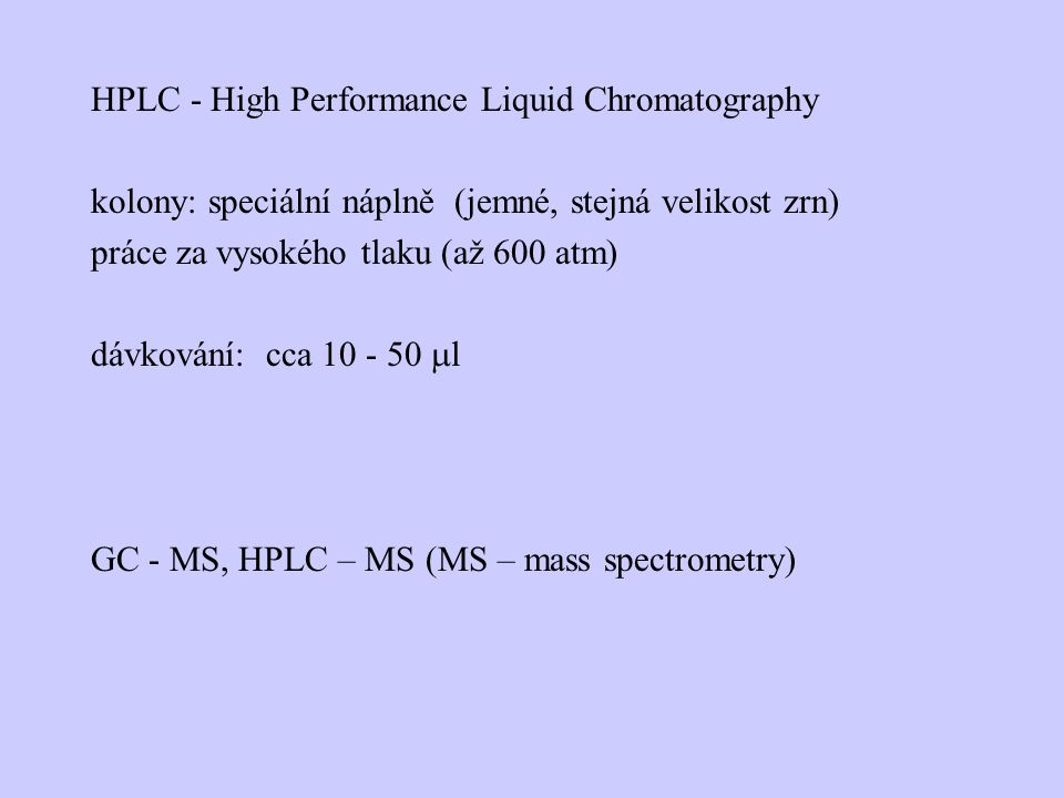 HPLC - High Performance Liquid Chromatography kolony: speciální náplně (jemné, stejná velikost zrn) práce za vysokého tlaku (až 600 atm) dávkování: cc